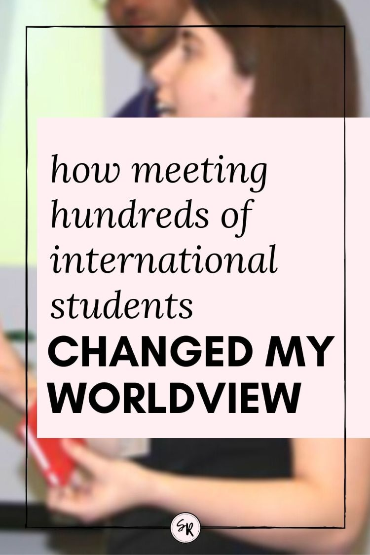 HOW MEETING HUNDREDS OF INTERNATIONAL STUDENTS CHANGED MY WORLDVIEW