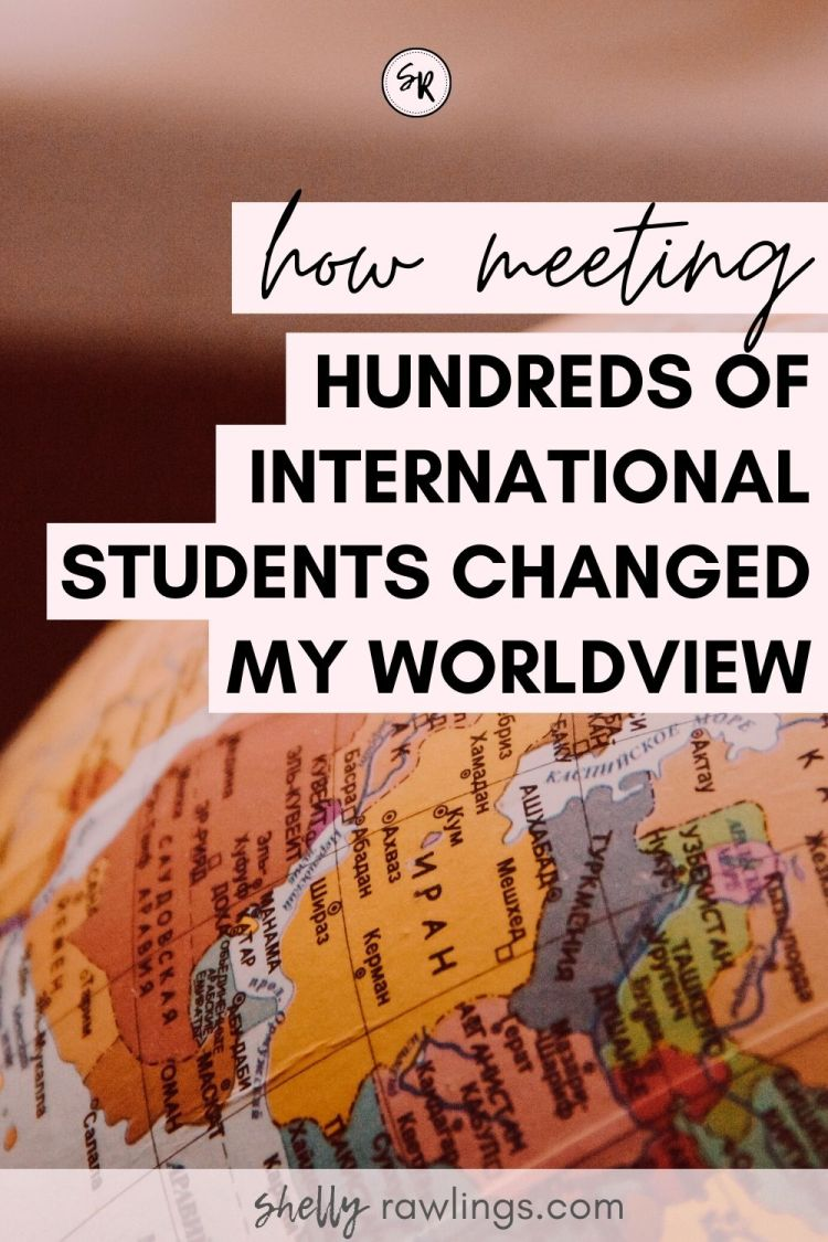 HOW MEETING HUNDREDS OF INTERNATIONAL STUDENTS CHANGED MY WORLDVIEW | ShellyRawlings.com
